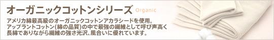 オーガニックコットンシリーズ:アメリカ綿最高級のオーガニックコットンアカラシードを使用。 アップラントコットン(綿の品質)の中で最強の繊維として呼び声高く 長綿でありながら繊維の強さ光沢、風合いに優れています。
