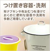 つけ置き容器・洗剤:布ナプキンや布おむつを浸けて おくのに便利な容器や洗剤を 多数ご用意しています。
