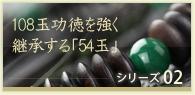 108玉功徳を強く継承する「54玉」シリーズ