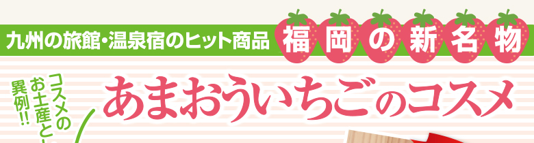 九州の旅館・温泉宿のヒット商品「福岡の新名物」あまおういちごのコスメ