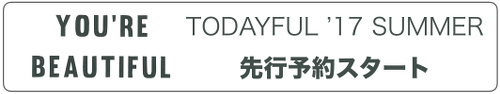 TODAYFUL2017summer先行予約