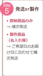 Step 5 発送or製作 ●即納商品のみ → 順次発送 ●製作商品(名入れ等) → ご希望日のお届け日に合わせて順次発送