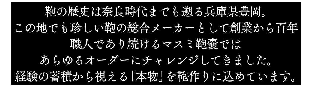 鞄の歴史は奈良時代までも遡る兵庫県豊岡。この地でも珍しい鞄の総合メーカーとして創業から百年職人であり続けるマスミ鞄嚢ではあらゆるオーダーにチャレンジしてきました。経験の蓄積から視える「本物」を鞄作りに込めています。