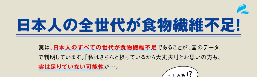 日本人の全世代が食物繊維不足! 実は、日本人のすべての世代が食物繊維不足であることが、国のデータで判明しています。「私はきちんと摂っているから大丈夫!」とお思いの方も、実は足りていない可能性が…。 え!うそ!?
