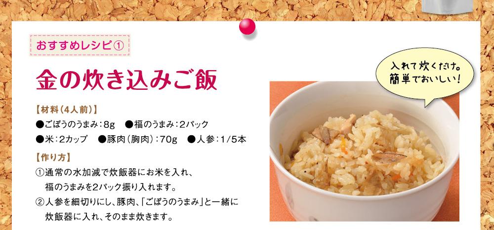 おすすめレシピ 1 金の炊き込みご飯 【材料(4人前)】 ●ごぼうのうまみ:8g ●福のうまみ:2パック ●米:2カップ ●豚肉(胸肉):70g ●人参:1/5本 【作り方】 1 通常の水加減で炊飯器にお米を入れ、福のうまみを2パック振り入れます。 2 人参を細切りにし、豚肉、「ごぼうのうまみ」と一緒に炊飯器に入れ、そのまま炊きます。 入れて炊くだけ。簡単でおいしい!