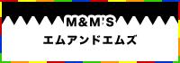 m&m's / エムアンドエムズ