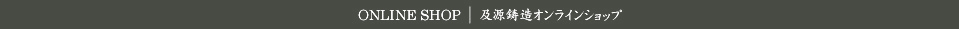 ONLINE SHOP 及源鋳造オンラインショップ