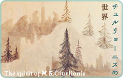 チュルリョーニスの世界 / The spirit of M.K.Čiurlionis