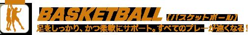 BASKETBALL [バスケットボール] 足をしっかり、柔軟にサポート。すべてのプレーが速くなる!