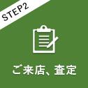 STEP2 ご来店、査定