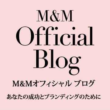M&M Official Blog M&Mオフィシャルブログ あなたの成功とブランディングのために