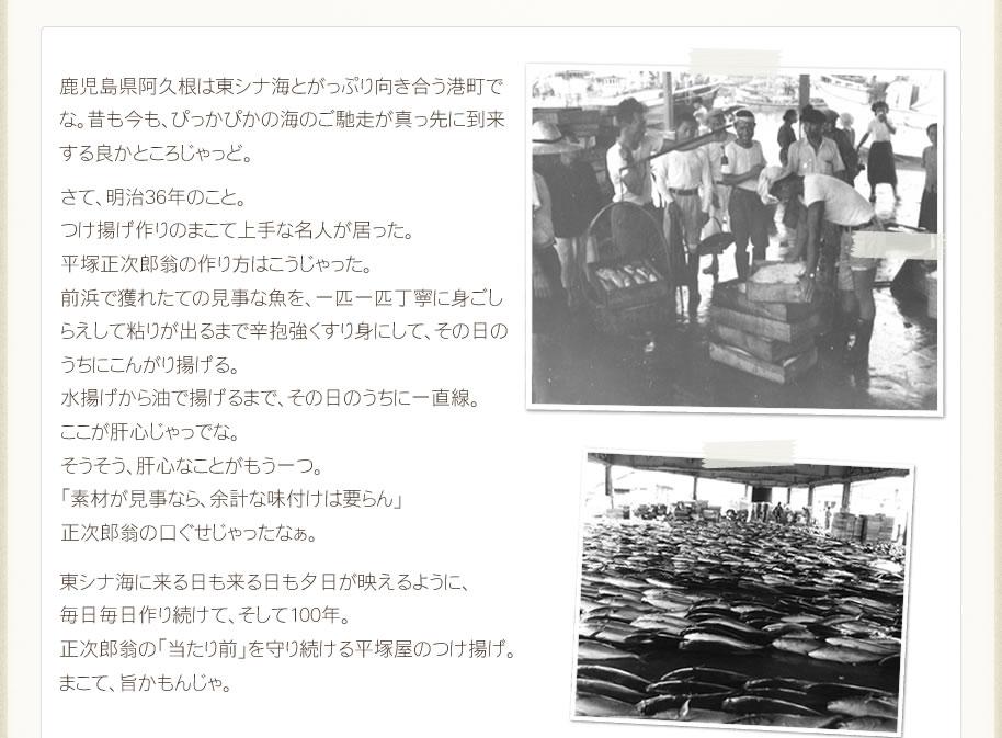 鹿児島県阿久根は東シナ海とがっぷり向き合う港町でな。昔も今も、ぴっかぴかの海のご馳走が真っ先に到来する良かところじゃっど。さて、明治36年のこと。つけ揚げ作りのまこて上手な名人が居った。平塚正次郎翁の作り方はこうじゃった。前浜で獲れたての見事な魚を、一匹一匹丁寧に身ごしらえして粘りが出るまで辛抱強くすり身にして、その日のうちにこんがり揚げる。水揚げから油で揚げるまで、その日のうちに一直線。ここが肝心じゃっでな。そうそう、肝心なことがもう一つ。「素材が見事なら、余計な味付けは要らん」正次郎翁の口ぐせじゃったなぁ。東シナ海に来る日も来る日も夕日が映えるように、毎日毎日作り続けて、そして100年。正次郎翁の「当たり前」を守り続ける平塚屋のつけ揚げ。まこて、旨かもんじゃ。