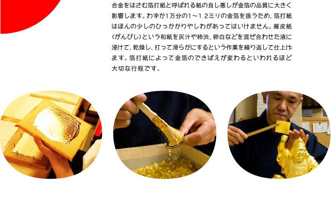 合金をはさむ箔打紙と呼ばれる紙の良し悪しが金箔の品質に大きく影響します。わずか1万分の1〜1.2ミリの金箔を扱うため、箔打紙はほんの少しのひっかかりやしわがあってはいけません。雁皮紙(がんぴし)という和紙を灰汁や柿渋、卵白などを混ぜ合わせた液に浸けて、乾燥し、打って滑らかにするという作業を繰り返して仕上げます。箔打紙によって金箔のできばえが変わるといわれるほど大切な行程です。