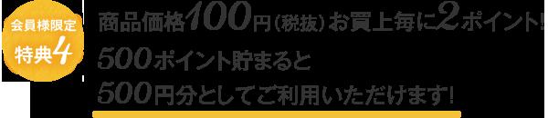 会員限定特典4 商品価格100円(税抜)お買上毎に2ポイント!500ポイント貯まると500円分としてご利用いただけます!