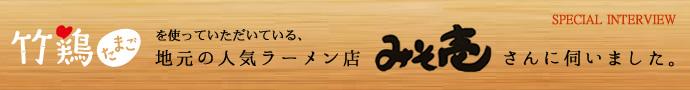 スペシャルインタビュー。竹鶏たまごを使っていただいている、地元の人気ラーメン店 みそ壱さんに伺いました。