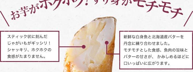 お芋がホクホク!すり身がモチモチ!スティック状に刻んだじゃがいもがギッシリ!シャッキリ、ホクホクの食感がたまりません。新鮮な白身魚と北海道産バターを丹念に練り合わせました。モチモチとした食感、魚肉の旨味とバターの甘さが、かみしめるほどに口いっぱいに広がります。