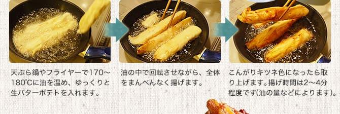 天ぷら鍋やフライヤーで170〜180℃に油を温め、ゆっくりと生バターポテトを入れます。油の中で回転させながら、全体をまんべんなく揚げます。こんがりキツネ色になったら取り上げます。揚げ時間は2〜4分程度です。(油の量などによります)