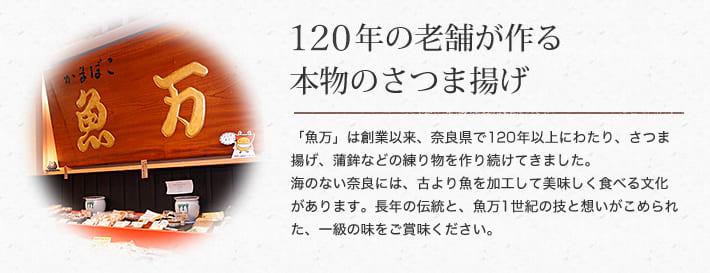110余年の老舗が作る本物のさつま揚げ 「魚万」は創業以来、奈良県で110年以上にわたり、さつま揚げ、蒲鉾などの練り物を作り続けてきました。海のない奈良には、古より魚を加工して美味しく食べる文化があります。長年の伝統と、魚万1世紀の技と想いがこめられた、一級の味をご賞味ください。