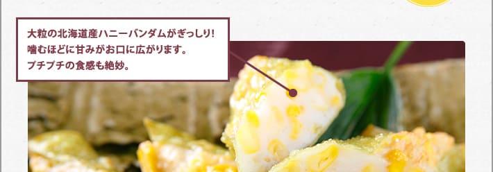 大粒の北海道産ハニーバンダムがぎっしり!噛むほどに甘みがお口に広がります。プチプチの食感も絶妙。