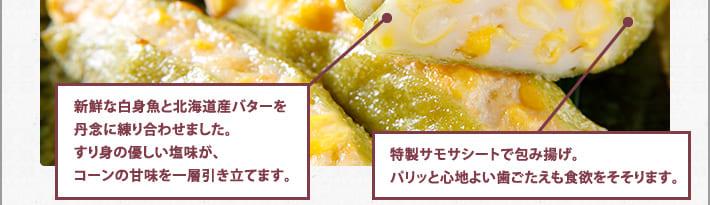 新鮮な白身魚と北海道産バターを丹念に練り合わせました。すり身の優しい塩味が、コーンの甘味を一層引き立てます。特製サモサシートで包み上げ。パリッと心地よい歯ごたえも食欲をそそります。