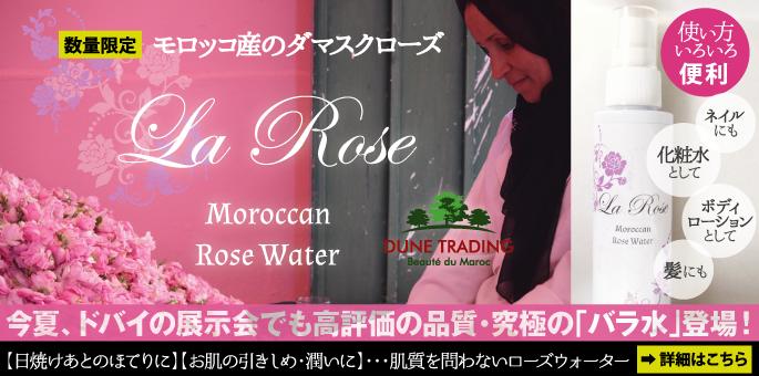 期間限定 モロッコ産のダマスクローズ「La Rose(ラ・ローズ)」 今夏、ドバイの展示会でも高評価の品質・究極の「バラ水」登場! 詳細はこちら