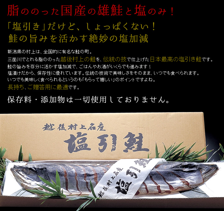 脂ののった国産の雄鮭と塩のみ!「塩引き」だけど、しょっぱくない!鮭の旨みを活かす絶妙の塩加減 新潟県の村上は、全国的に有名な鮭の町。三面川でとれる脂ののった越後村上の鮭を、伝統の技で仕上げた日本最高の塩引き鮭です。鮭の旨みを存分に活かす塩加減で、ごはんやお酒がいくらでも進みます!塩漬けだから、保存性に優れています。伝統の技術で美味しさをそのまま、いつでも食べられます。いつでも美味しく食べられるというのも「もらって嬉しい」のポイントですよね。長持ち、ご贈答用に最適です。保存料・添加物は一切使用しておりません。