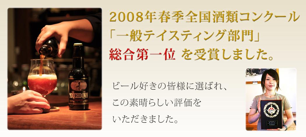 2008年春季全国酒類コンクール「一般テイスティング部門」1位受賞 ビール好きの皆様に選ばれ、この素晴らしい評価をいただきました。