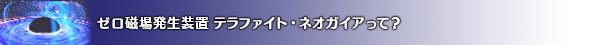 ★ゼロ磁場発生装置テラファイト・ネオガイアって?
