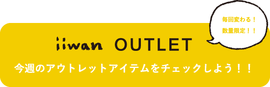 毎回変わる!数量限定!!iiwan OUTLET 今週のアウトレットアイテムをチェックしょう!!