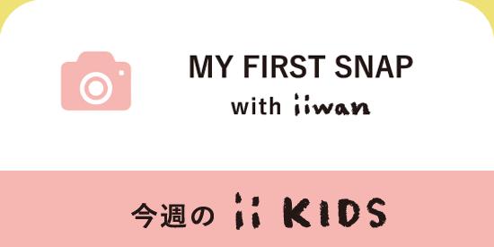 MY FIRST SNAP with iiwan 今週のiiKIDS