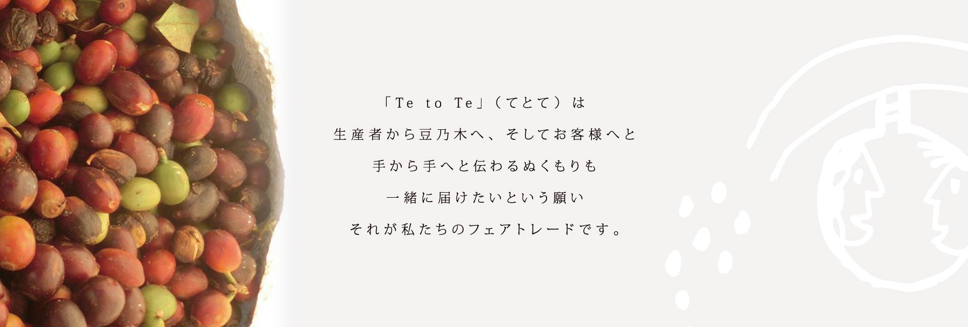 「Te to Te」(てとて)は生産者から豆乃木へ、そしてお客様へと手から手へと伝わるぬくもりも一緒に届けたいという願いそれが私たちのフェアトレードです。