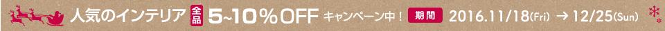 インテリア全品5〜10%OFF キャンペーン中! キャンペーン期間 2016/11/18 〜 12/25