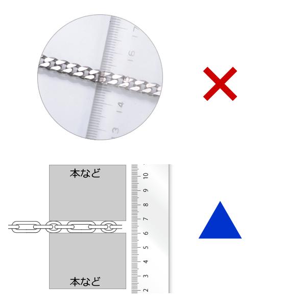 お手元にノギスがない場合、定規をチェーンにあてて測ることがございますがこの方法ですとかなり誤差がでてしまいます。どうしても定規で測る場合は本などでチェーンを挟んでその隙間を定規で測られることをおすすめいたします。