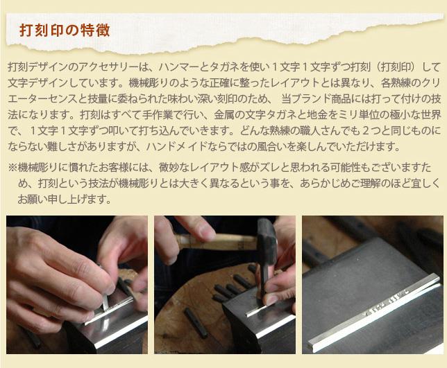 打刻印の特徴 打刻デザインのアクセサリーは、ハンマーとタガネを使い1文字1文字ずつ打刻(打刻印)して 文字デザインしています。機械彫りのような正確に整ったレイアウトとは異なり、各熟練のクリ エーターセンスと技量に委ねられた味わい深い刻印のため、当ブランド商品には打って付けの技 法になります。打刻はすべて手作業で行い、金属の文字タガネと地金をミリ単位の極小な世界 で、1文字1文字ずつ叩いて打ち込んでいきます。どんな熱練の職人さんでも2つと同じものに ならない難しさがありますが、ハンドメイドならではの風合いを楽しんでいただけます。※機械彫りに慣れたお客様には、微妙なレイアウト感がズレと思われる可能性もございますた め、打刻という技法が機械彫りとは大きく異なるという事を、あらかじめご理解のほど宜しく お願い申し上げます。