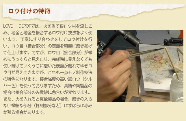 ロウ付けの特徴 LOVE DEPOTでは、火を当て銀ロウ材を流しこ み、地金と地金を接合するロウ付け技法をよく使 います。丁寧にすり合わせをしてロウ付けを行 い、ロウ目 (接合部分)の表面を締麗に磨きあげ て仕上げます。ですが、ロウ目 (接合部分) が微 妙にうっすらと見えたり、完成時に見えなくても 使い続けていくうちに磨いた表面が磨れてゆき口 ウ目が見えてきますが、これも一点モノ制作技法 の特色になります。接合強度の高い銀ロウ (シル バー色) を使っておりますため、真鋳や銅製品の 場合は接合部分のみ微妙に色合いが変わります。 また、火を入れると真織製品の場合、磨きの入ら ない微細な部分(打刻部分など)にまばらに赤み が残る場合があります。