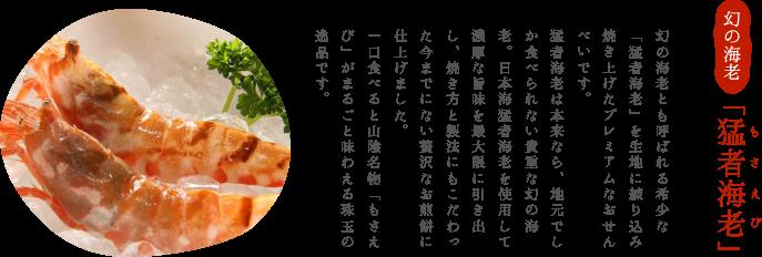 幻の海老「猛者海老」 幻の海老とも呼ばれる希少な「猛者海老」を生地に練り込み焼き上げたプレミアムなおせんべいです。猛者海老は本来なら、地元でしか食べられない貴重な幻の海老。日本海猛者海老を使用して濃厚な旨味を最大限に引き出し、焼き方と製法にもこだわった今までにない贅沢なお煎餅に仕上げました。一口食べると山陰名物「もさえび」がまるごと味わえる珠玉の逸品です。