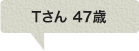 Tさん 47歳