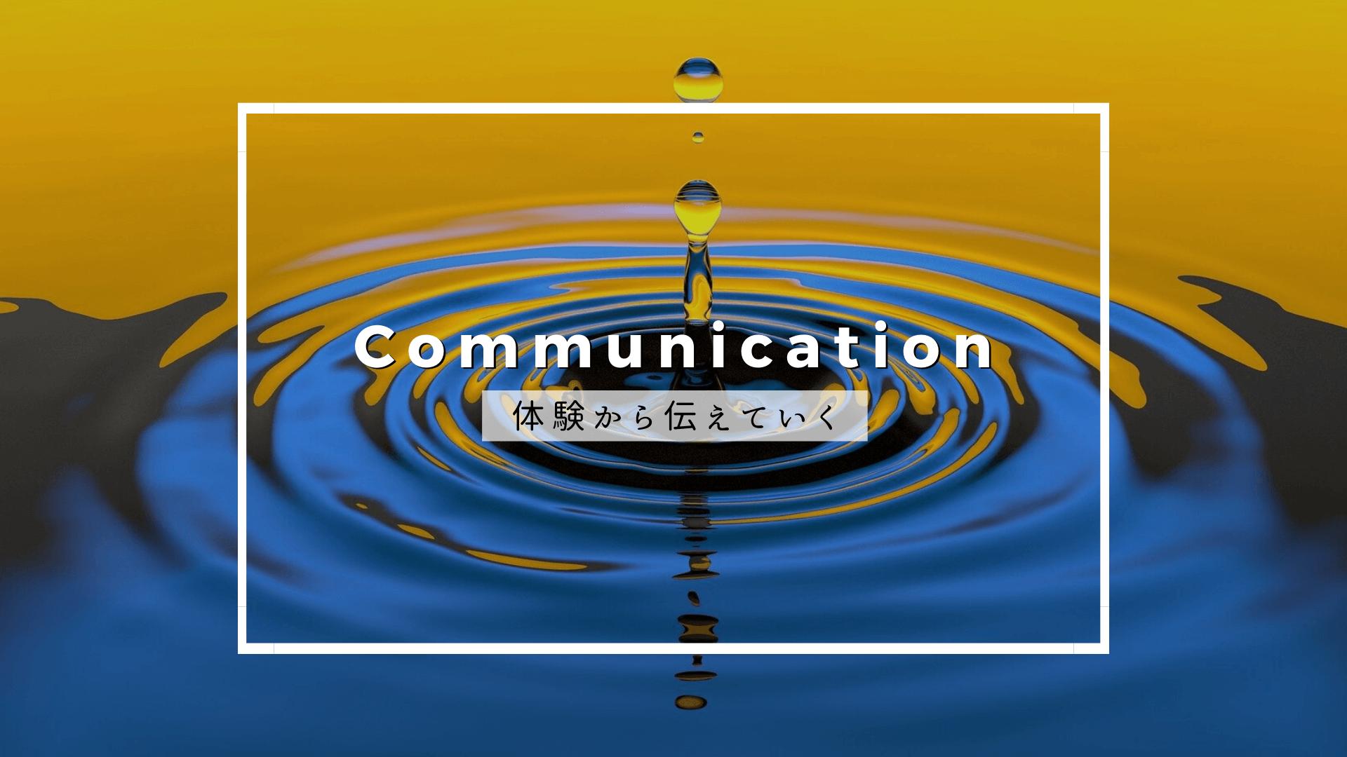 Communication 体験から伝えていく