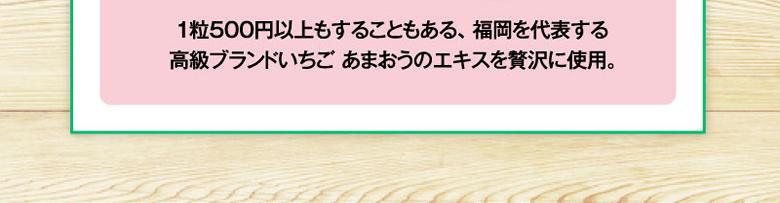 1粒500円以上もすることもある、 福岡を代表する高級ブランドいちご あまおうのエキスを贅沢に使用。