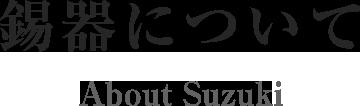 錫器について About Suzuki