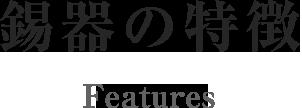 錫器の特徴 Features