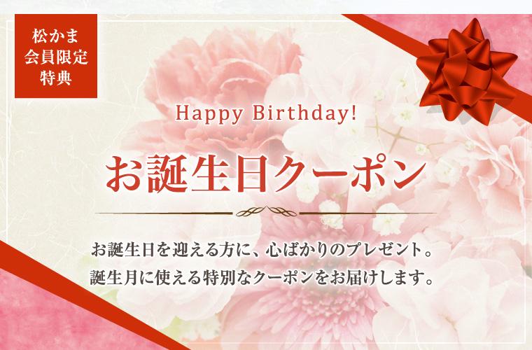 松かま会員限定特典 お誕生日クーポン お誕生日を迎える方に、心ばかりのプレゼント。 誕生月に使える特別なクーポンをお届けします。