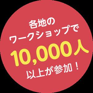 各地の ワークショップで10,000人以上が参加!
