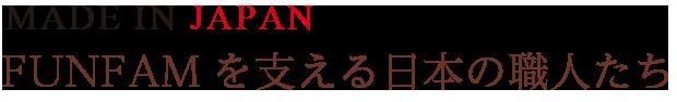 MADE IN JAPAN。FUNFAMを支える日本の職人たち
