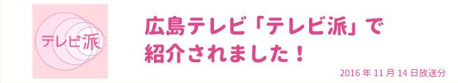 広島テレビ「テレビ派」(2016年11月14日放送分)で紹介されました。