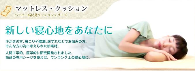 マットレス・クッション ハッピー高反発クッションシリーズ 新しい寝心地をあなたに 汗かきの方、肩こりや腰痛、床ずれなどでお悩みの方、そんな方の為に考えられた新素材。人間工学的、医学的に研究開発されました。商品の専用シーツを使えば、ワンランク上の寝心地に。