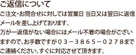 ご返信についてご注文・お問合せに対しては営業日 当日又は翌日に返信メールを差し上げております。万が一返信がない場合にはメール不着の場合がございますので、お手数ですが03−3865−0278までご連絡ください。すぐに対応させて頂きます。