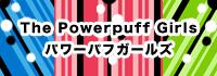 the powerpuff girls / パワーパフガールズ