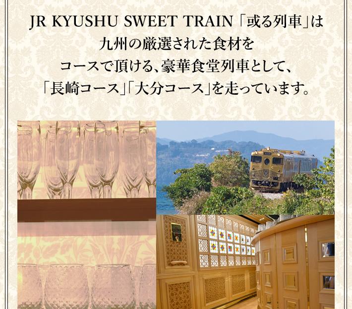 JR KYUSHU SWEET TRAIN 「或る列車」は九州の厳選された食材をコースで頂ける、豪華食堂列車として、「長崎コース」「大分コース」を走っています。