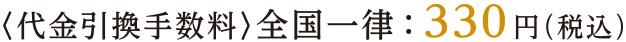 <代金引換手数料>全国一律:330円(税込み)